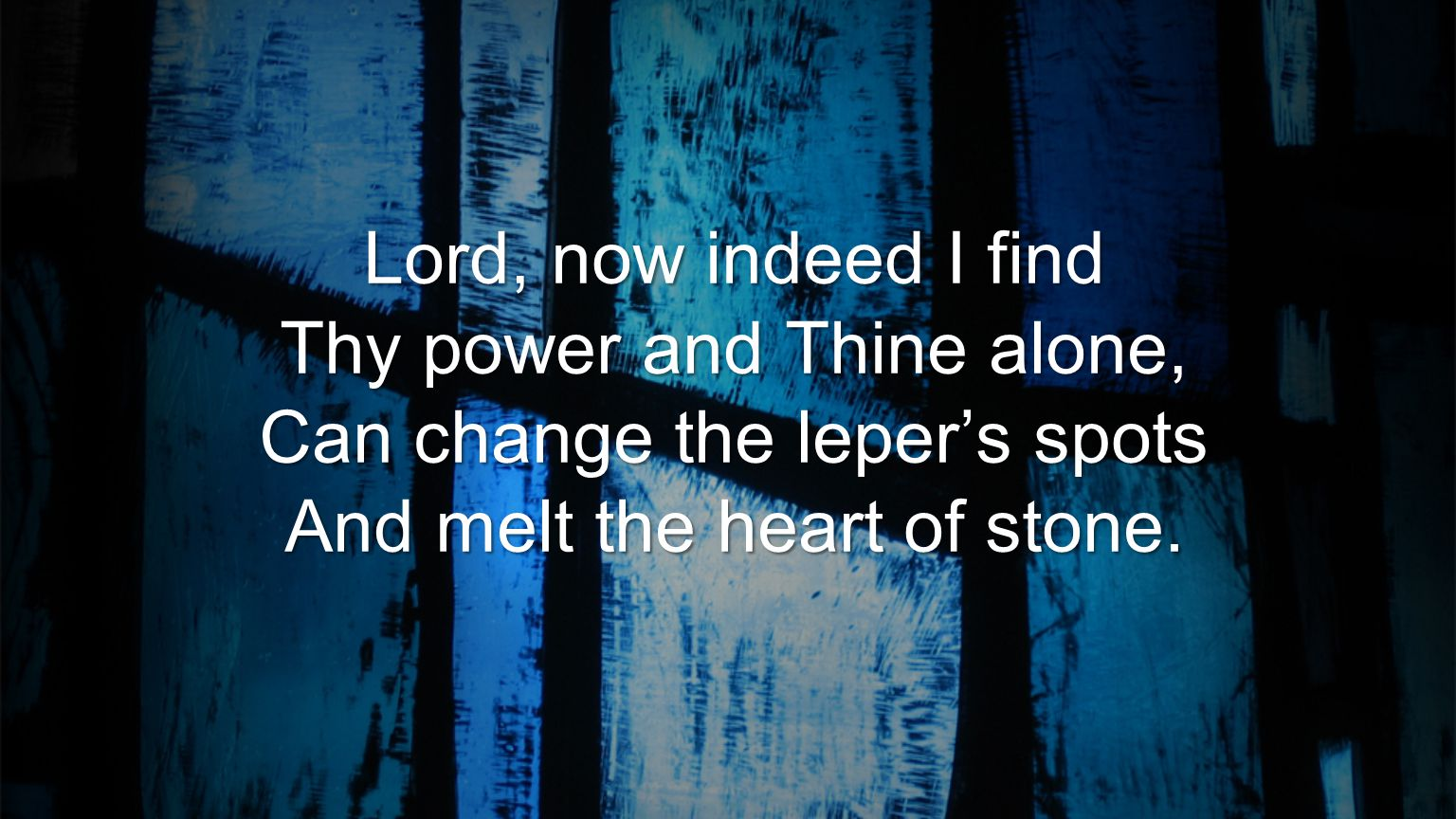 Thy power and Thine alone, Can change the leper's spots