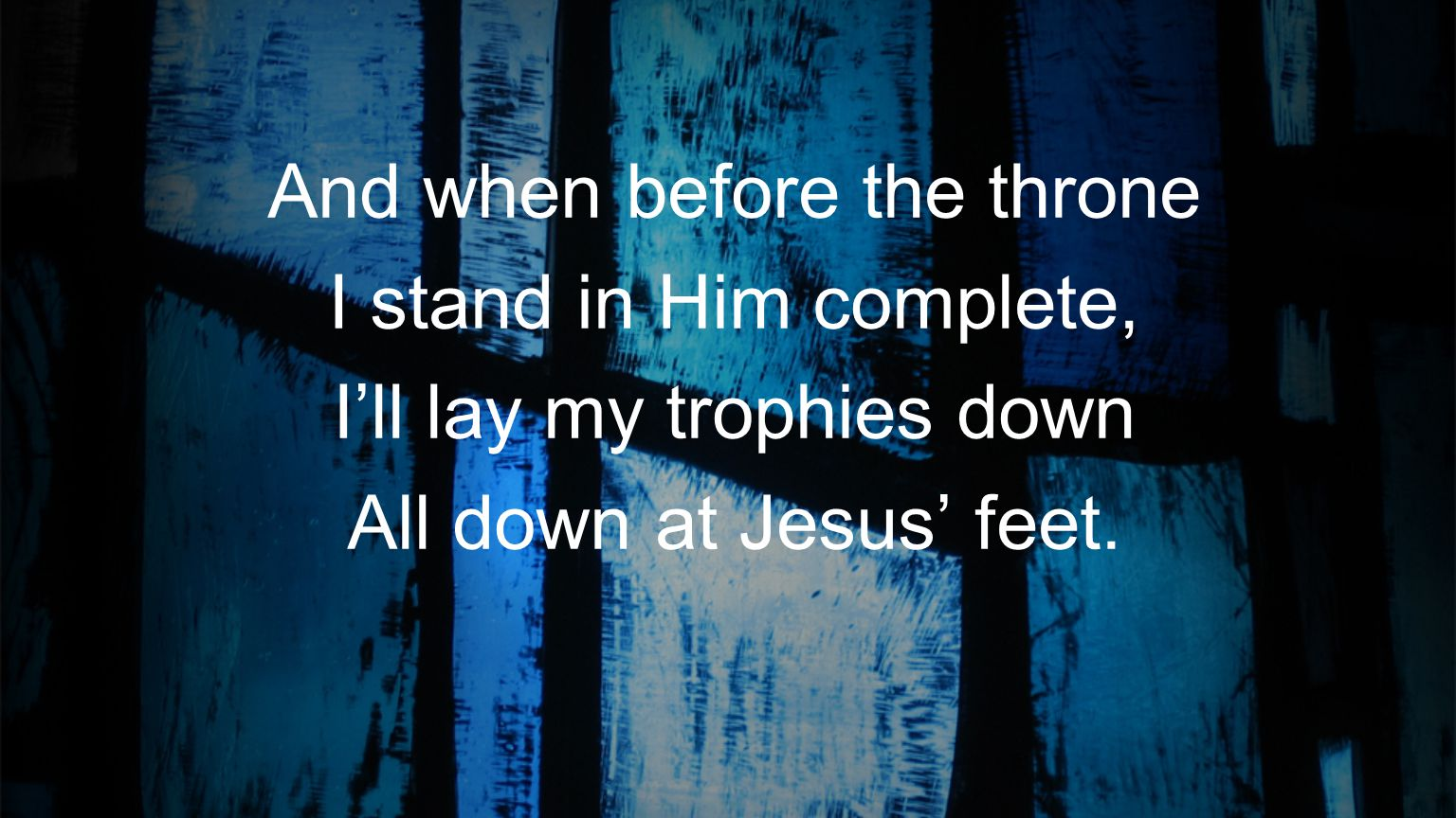 And when before the throne I stand in Him complete,