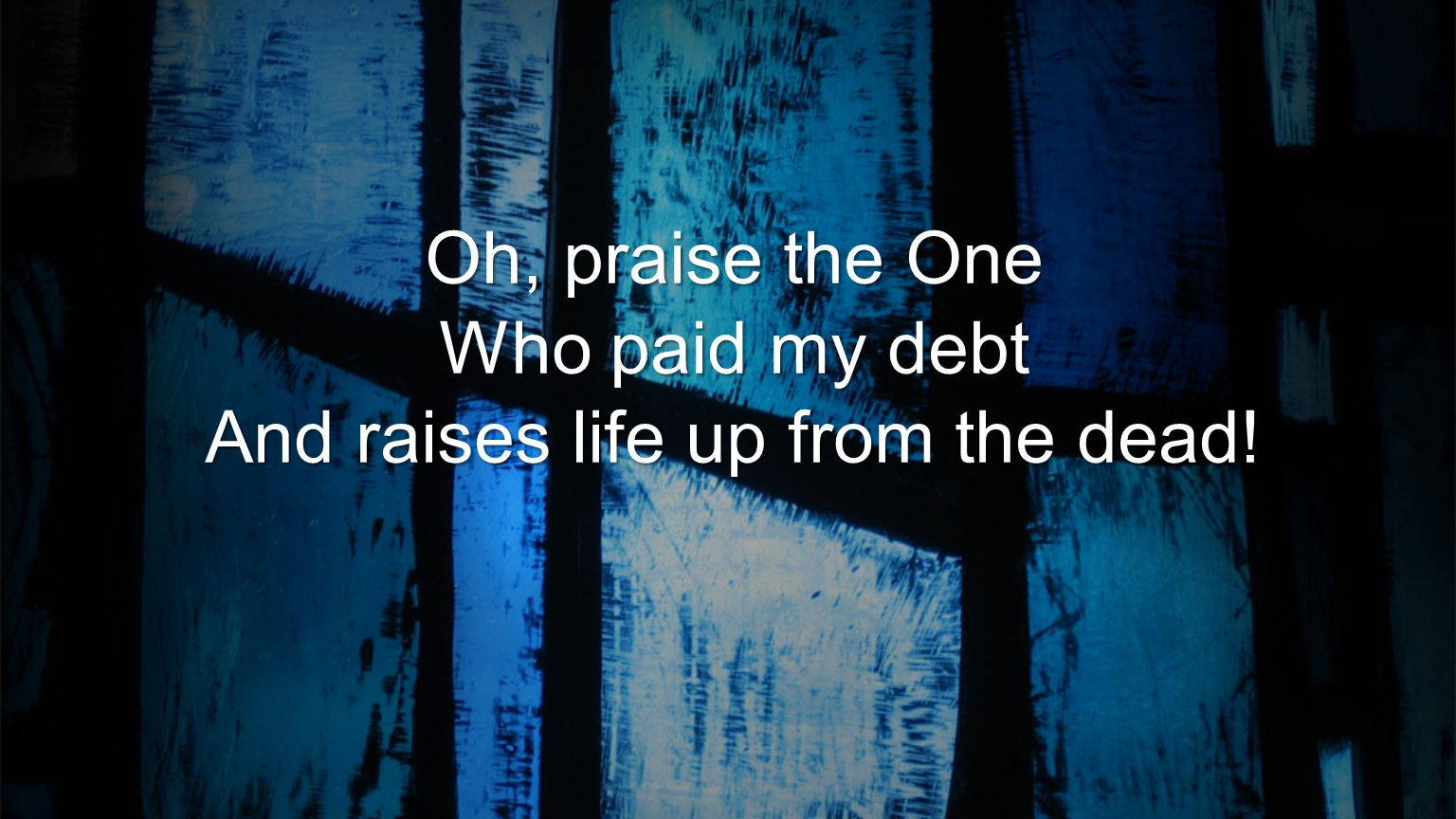 Oh, praise the One Who paid my debt And raises life up from the dead!