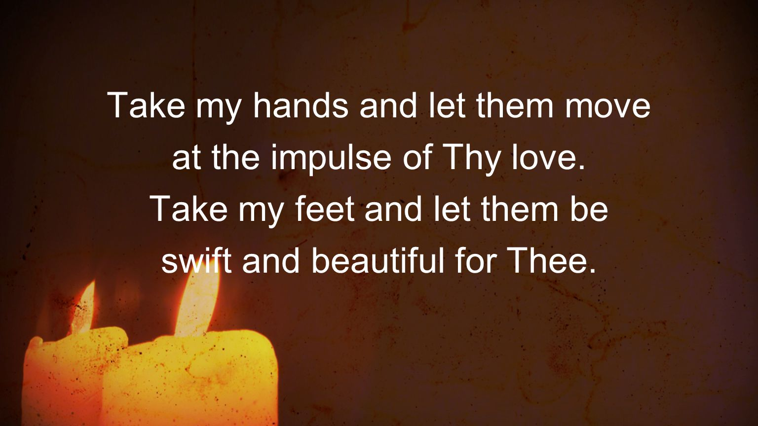 Take my hands and let them move at the impulse of Thy love.