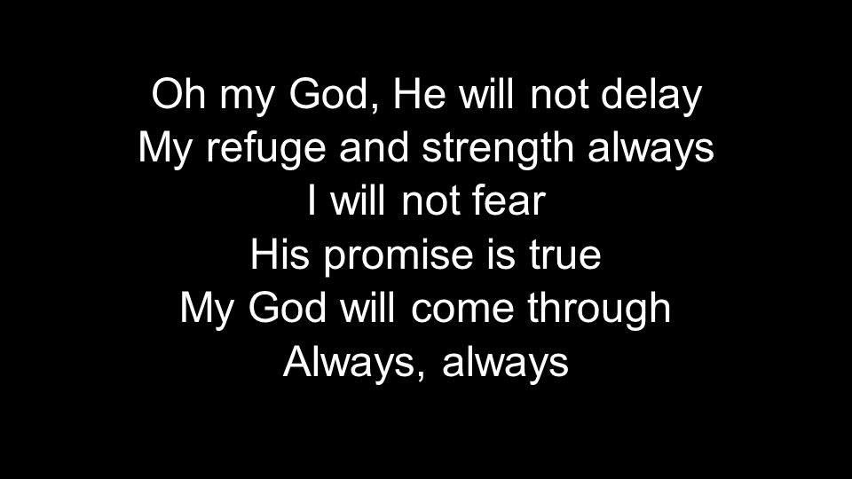 Oh my God, He will not delay My refuge and strength always