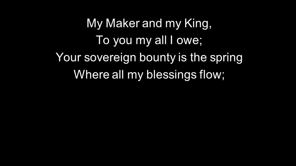 Your sovereign bounty is the spring Where all my blessings flow;