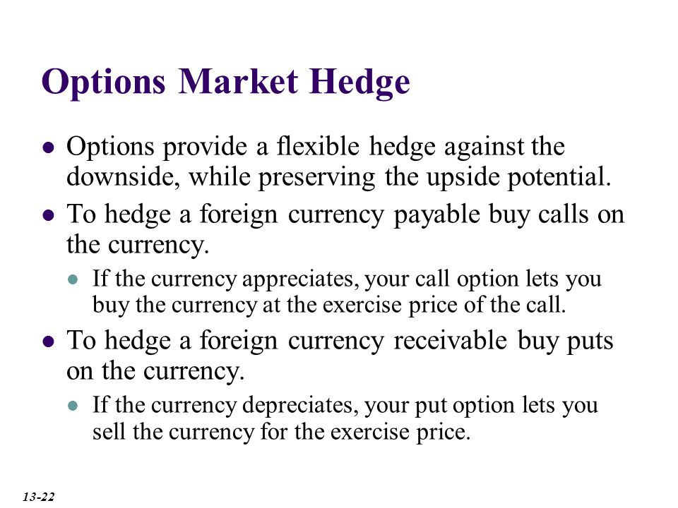 Options Market Hedge Options provide a flexible hedge against the downside, while preserving the upside potential.
