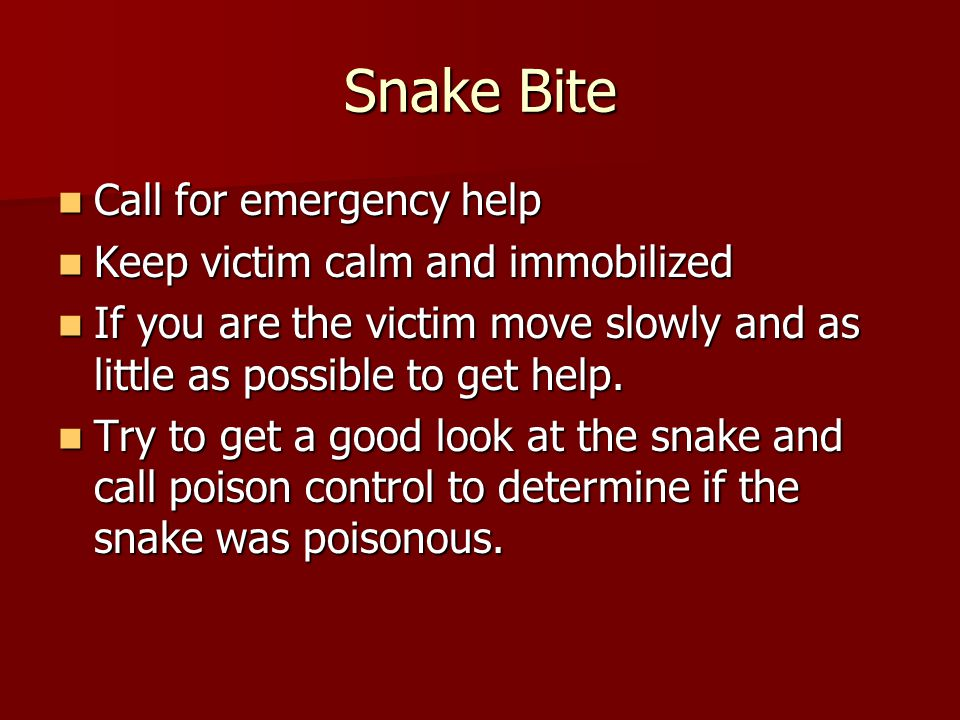 Snake Bite Call for emergency help Keep victim calm and immobilized