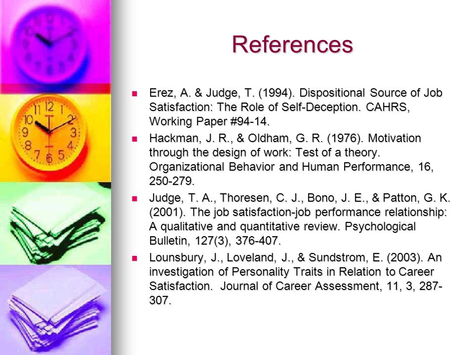 References Erez, A. & Judge, T. (1994). Dispositional Source of Job Satisfaction: The Role of Self-Deception. CAHRS, Working Paper #94-14.