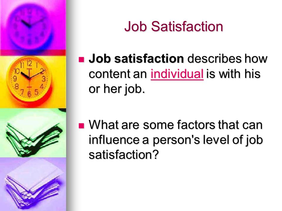 Job Satisfaction Job satisfaction describes how content an individual is with his or her job.