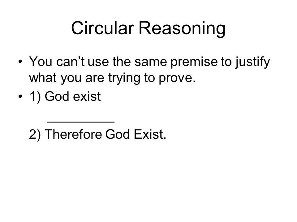 Circular Reasoning You can't use the same premise to justify what you are trying to prove. 1) God exist.
