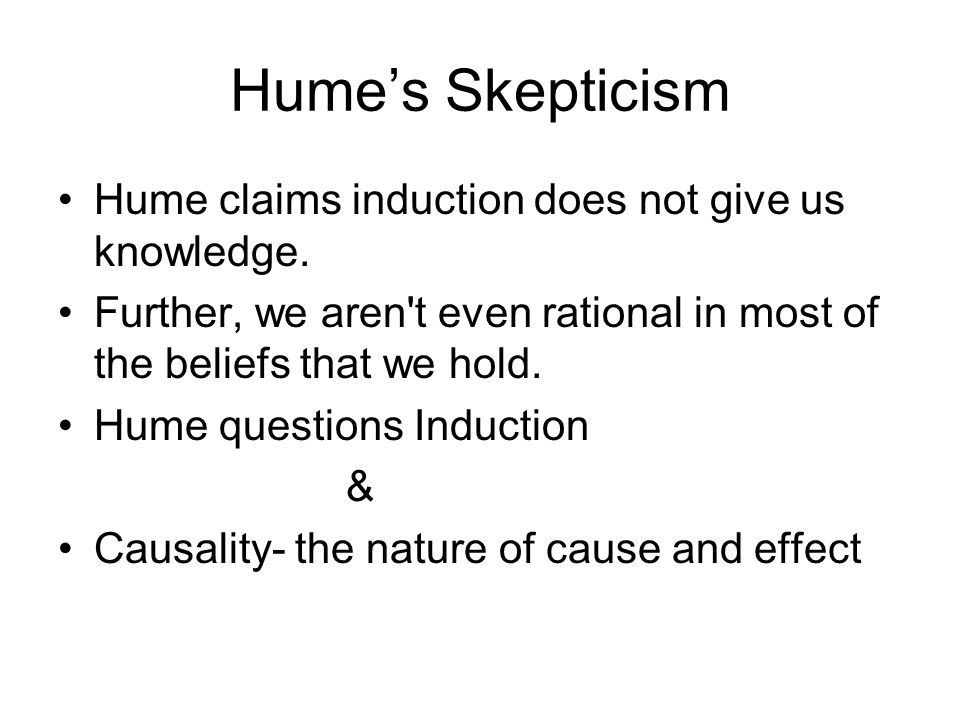 Hume's Skepticism Hume claims induction does not give us knowledge.