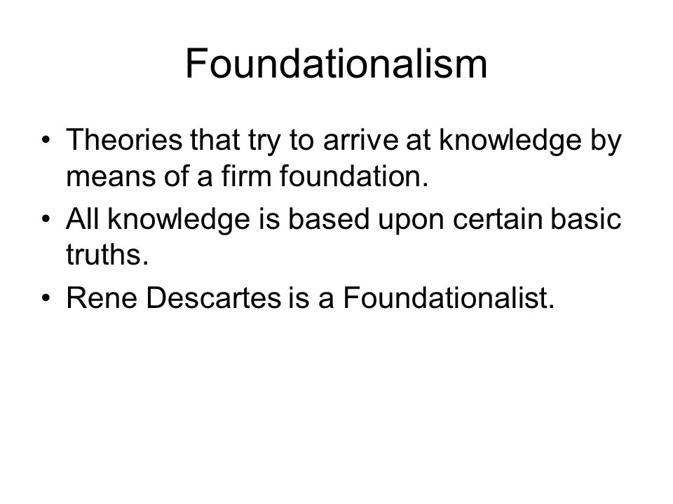 Foundationalism Theories that try to arrive at knowledge by means of a firm foundation. All knowledge is based upon certain basic truths.