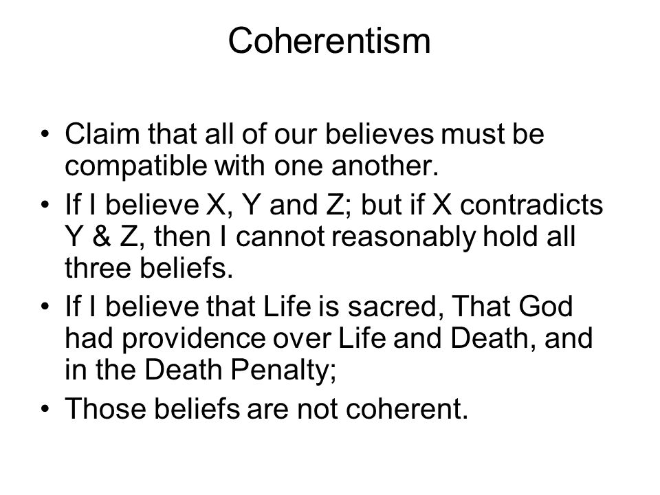Coherentism Claim that all of our believes must be compatible with one another.