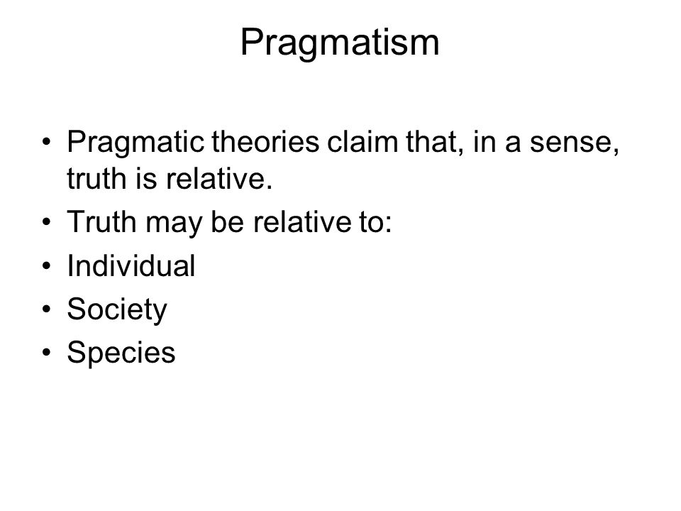 Pragmatism Pragmatic theories claim that, in a sense, truth is relative. Truth may be relative to: