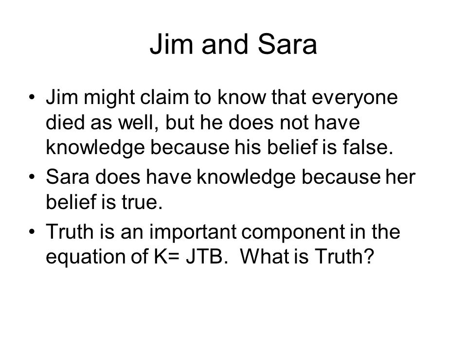 Jim and Sara Jim might claim to know that everyone died as well, but he does not have knowledge because his belief is false.