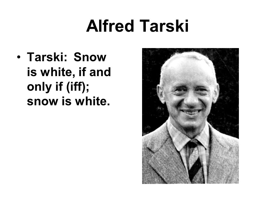 Alfred Tarski Tarski: Snow is white, if and only if (iff); snow is white.