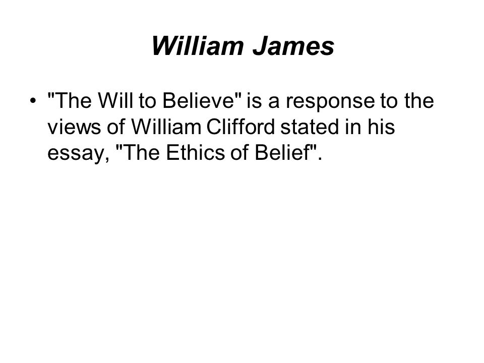 William James The Will to Believe is a response to the views of William Clifford stated in his essay, The Ethics of Belief .
