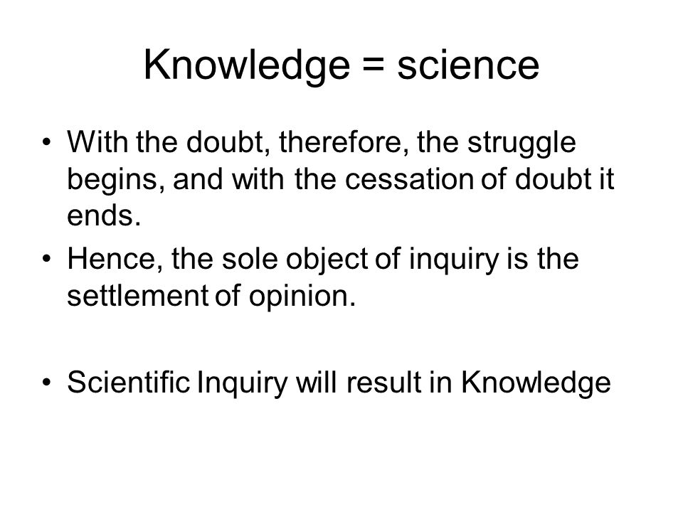 Knowledge = science With the doubt, therefore, the struggle begins, and with the cessation of doubt it ends.