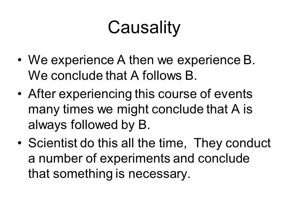 Causality We experience A then we experience B. We conclude that A follows B.