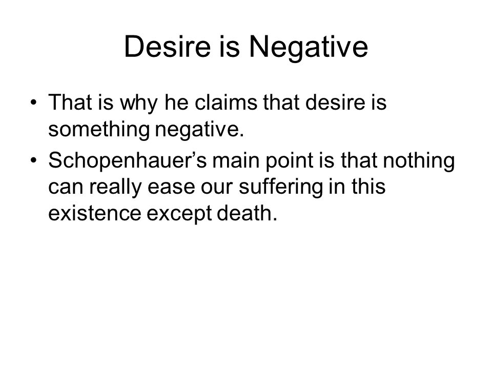Desire is Negative That is why he claims that desire is something negative.