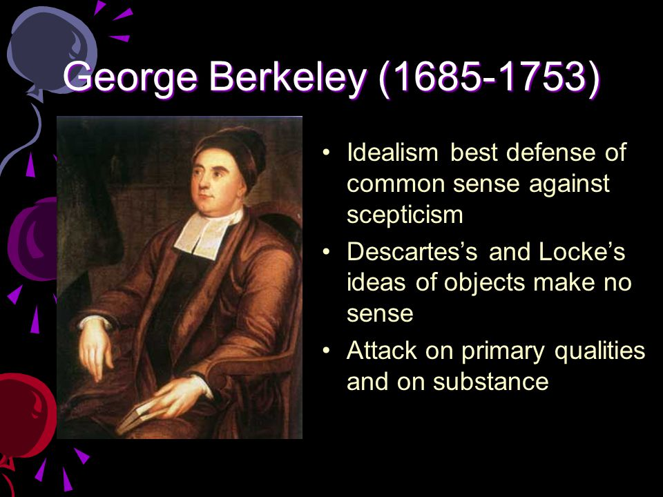 an overview of descartes and berkeley of skepticism Berkeley, moved by locke's arguments regarding the uncertainty of secondary qualities, went further: he rejected locke's primary qualities, too berkeley thought that the distinction between qualities invites all sorts of skepticism.