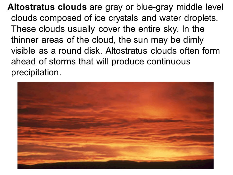 Altostratus clouds are gray or blue-gray middle level clouds composed of ice crystals and water droplets.