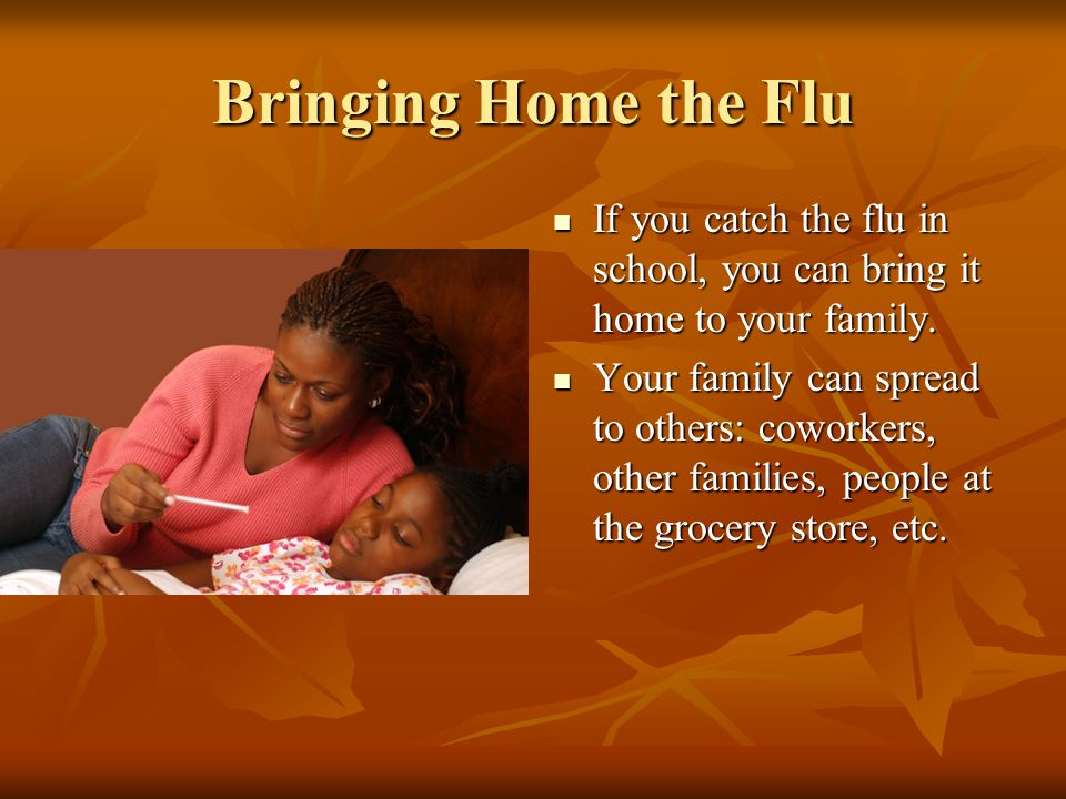 Bringing Home the Flu If you catch the flu in school, you can bring it home to your family.