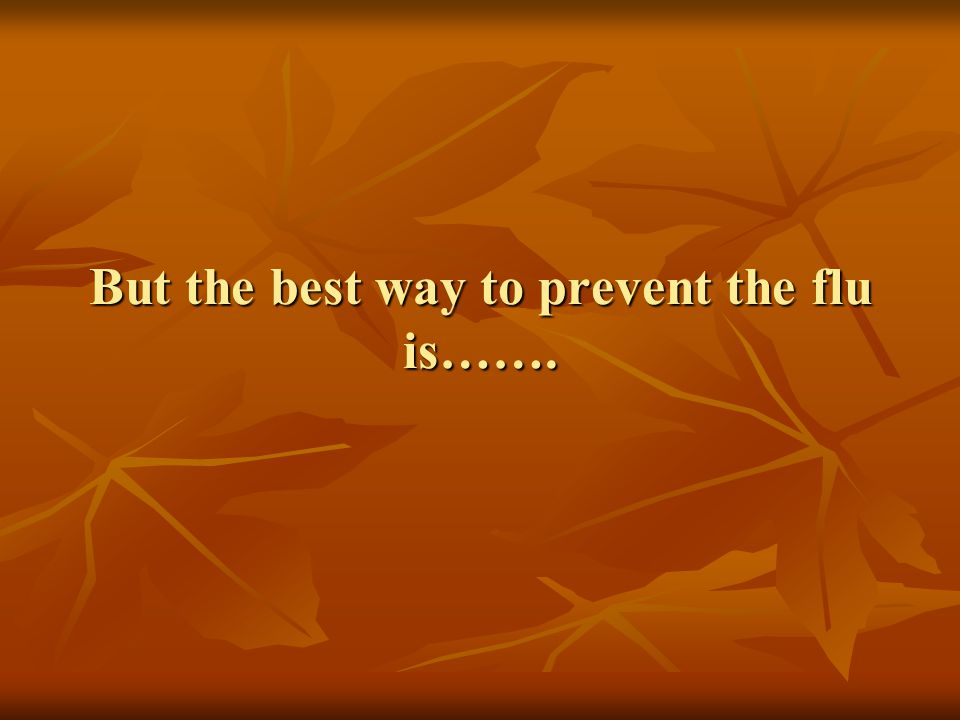 But the best way to prevent the flu is…….