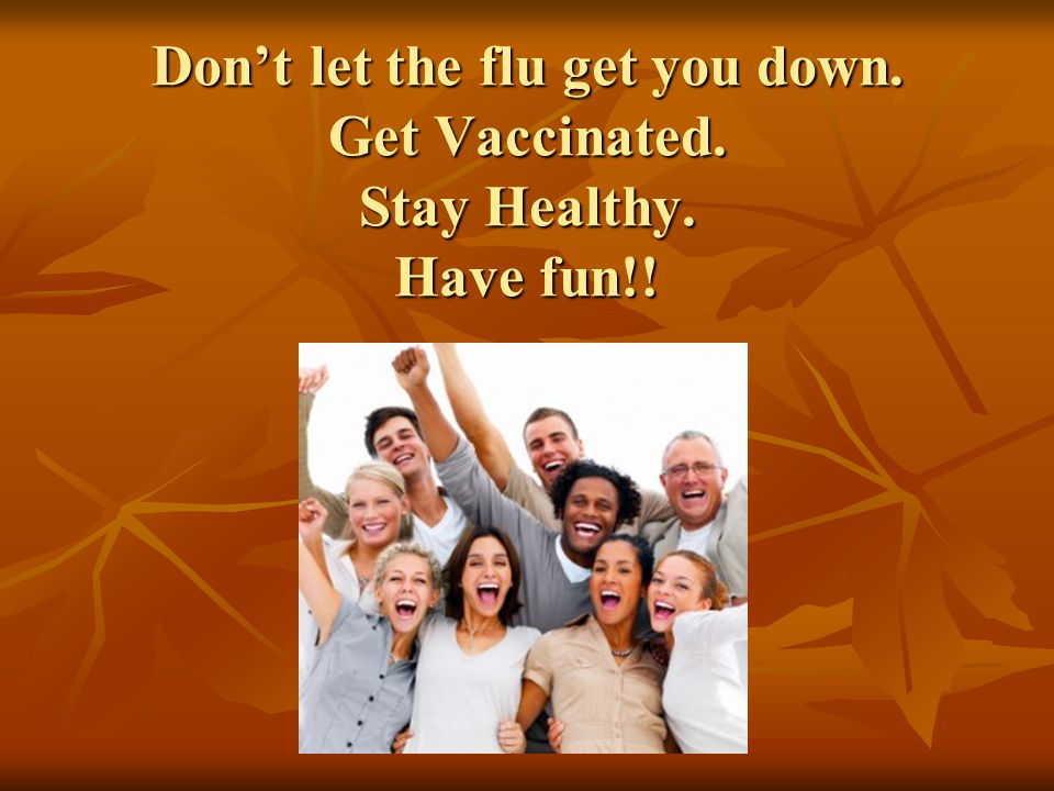 Don't let the flu get you down. Get Vaccinated. Stay Healthy. Have fun!!