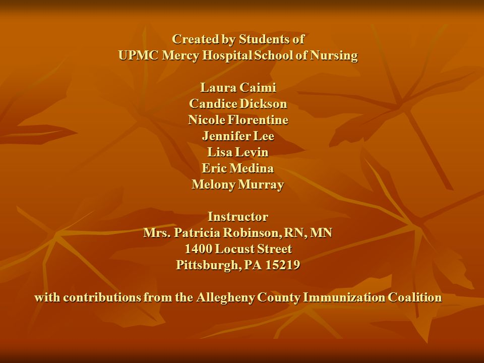 Created by Students of UPMC Mercy Hospital School of Nursing Laura Caimi Candice Dickson Nicole Florentine Jennifer Lee Lisa Levin Eric Medina Melony Murray Instructor Mrs.