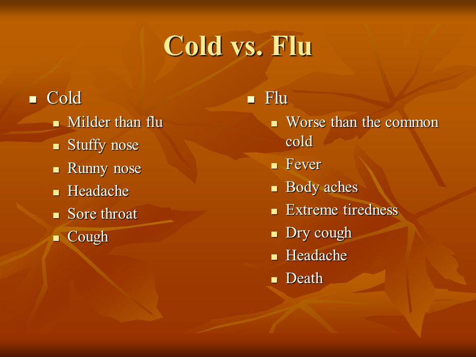 Cold vs. Flu Cold Flu Milder than flu Stuffy nose Runny nose Headache