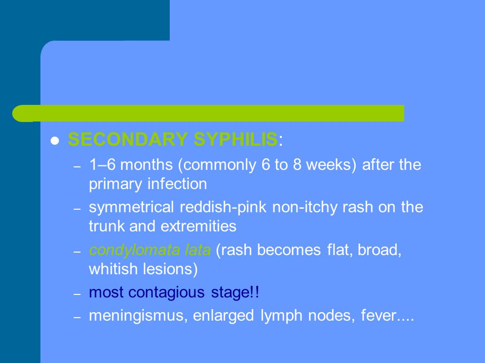 SECONDARY SYPHILIS: 1–6 months (commonly 6 to 8 weeks) after the primary infection.