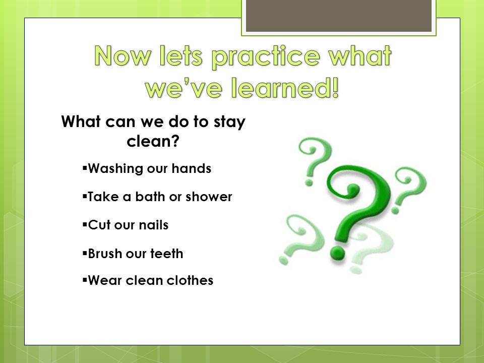 Now lets practice what we've learned! What can we do to stay clean