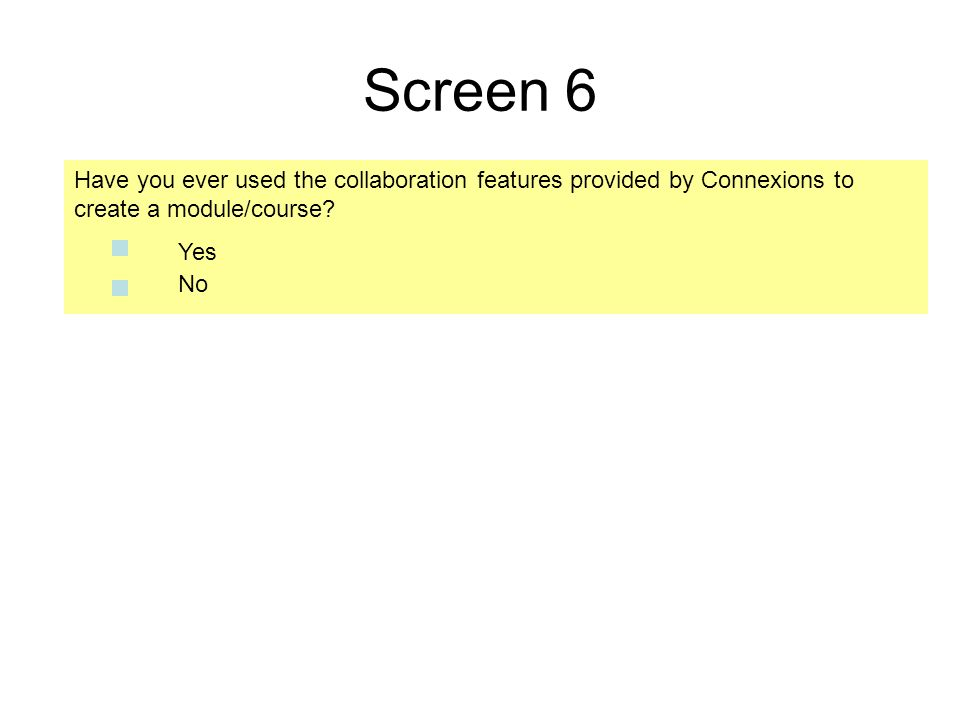 Screen 6 Have you ever used the collaboration features provided by Connexions to create a module/course