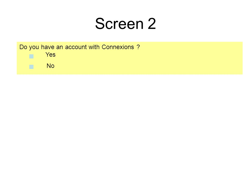 Screen 2 Do you have an account with Connexions Yes No