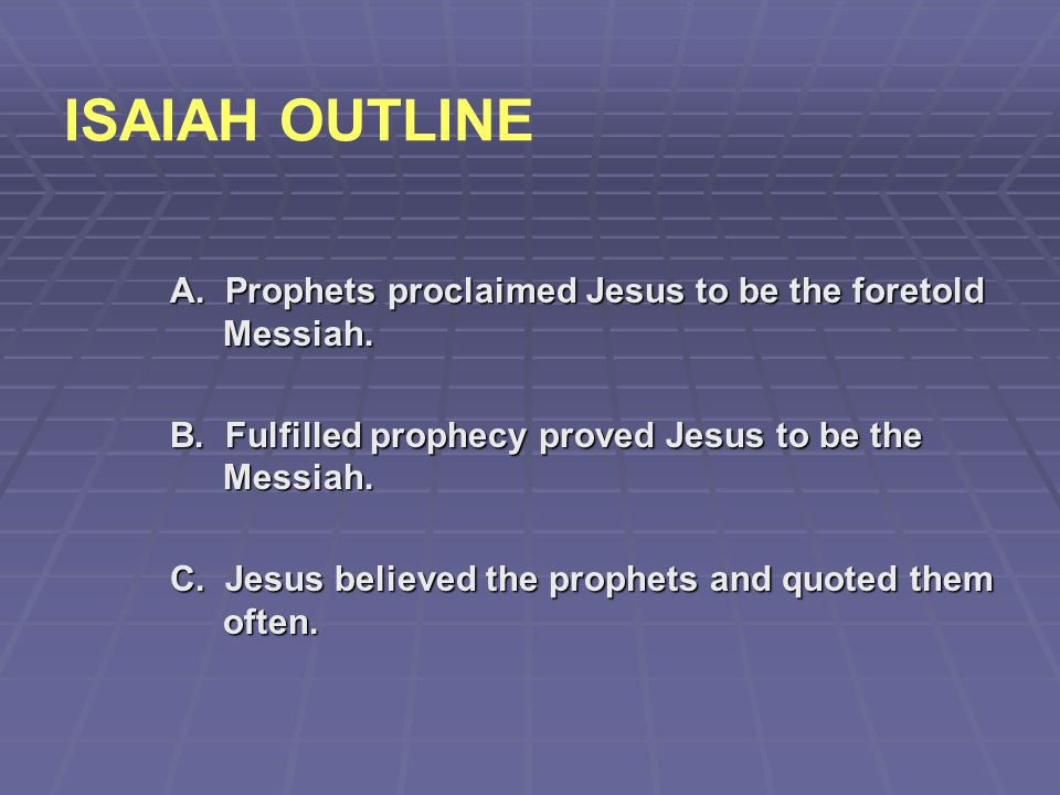 ISAIAH OUTLINE A. Prophets proclaimed Jesus to be the foretold Messiah. B. Fulfilled prophecy proved Jesus to be the Messiah.