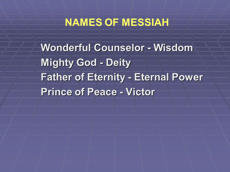NAMES OF MESSIAH Wonderful Counselor - Wisdom. Mighty God - Deity. Father of Eternity - Eternal Power.