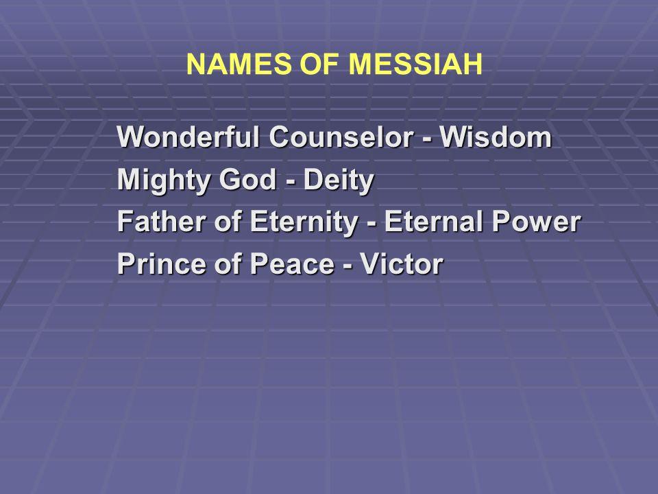 NAMES OF MESSIAH Wonderful Counselor - Wisdom. Mighty God - Deity. Father of Eternity - Eternal Power.