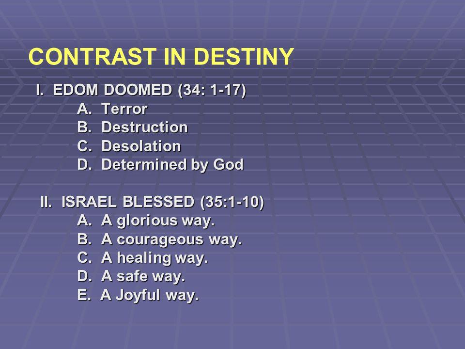 CONTRAST IN DESTINY I. EDOM DOOMED (34: 1-17) A. Terror B. Destruction