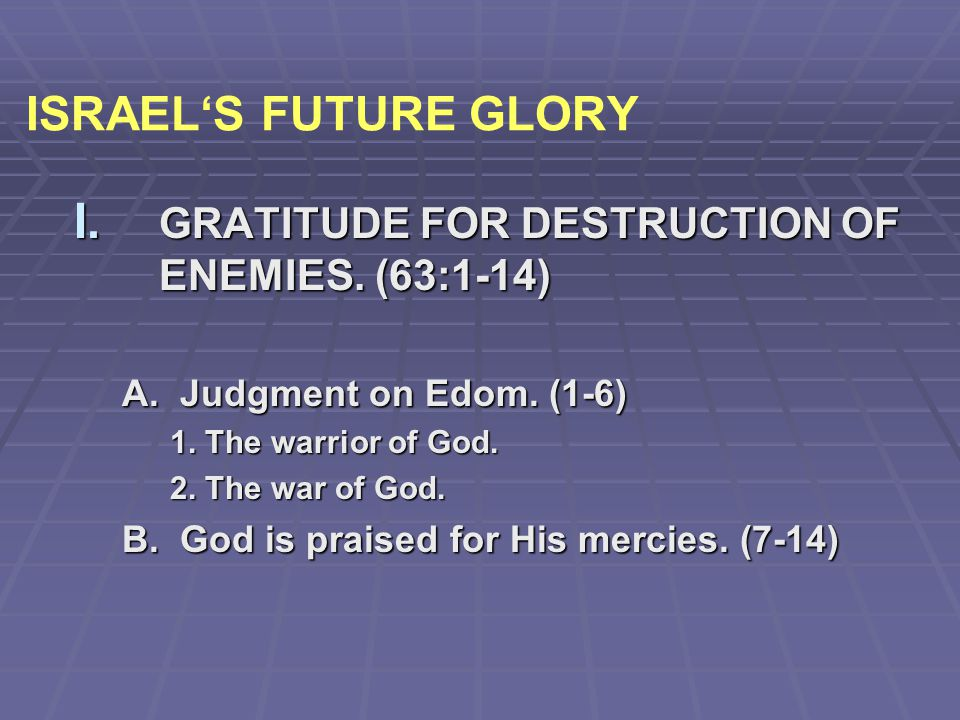 ISRAEL'S FUTURE GLORY GRATITUDE FOR DESTRUCTION OF ENEMIES. (63:1-14)
