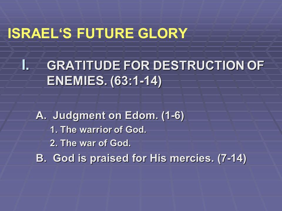ISRAEL'S FUTURE GLORY GRATITUDE FOR DESTRUCTION OF ENEMIES. (63:1-14)