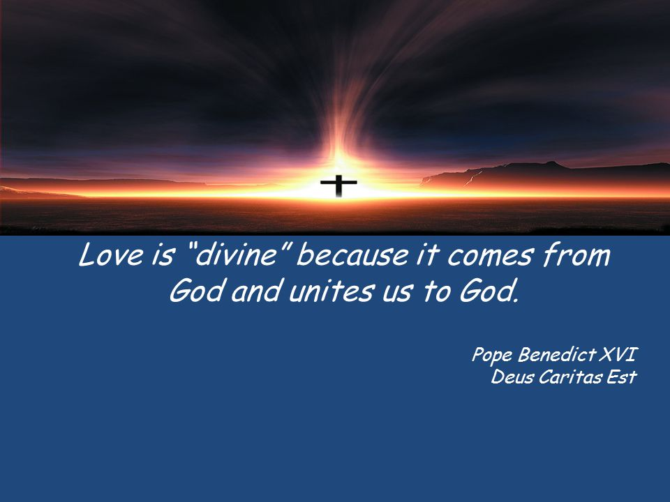 Love is divine because it comes from God and unites us to God.