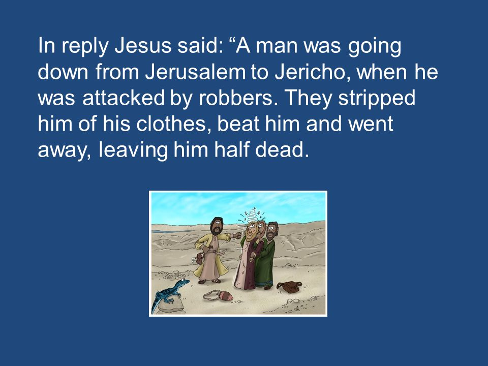 In reply Jesus said: A man was going down from Jerusalem to Jericho, when he was attacked by robbers.