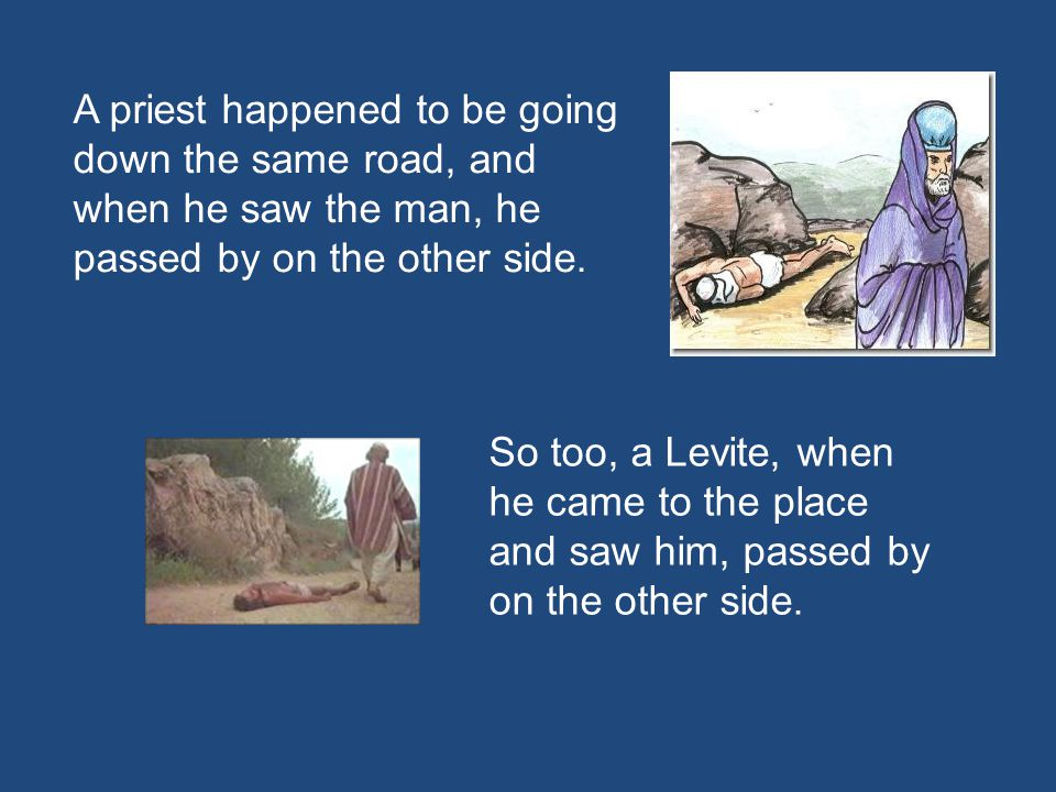 A priest happened to be going down the same road, and when he saw the man, he passed by on the other side.
