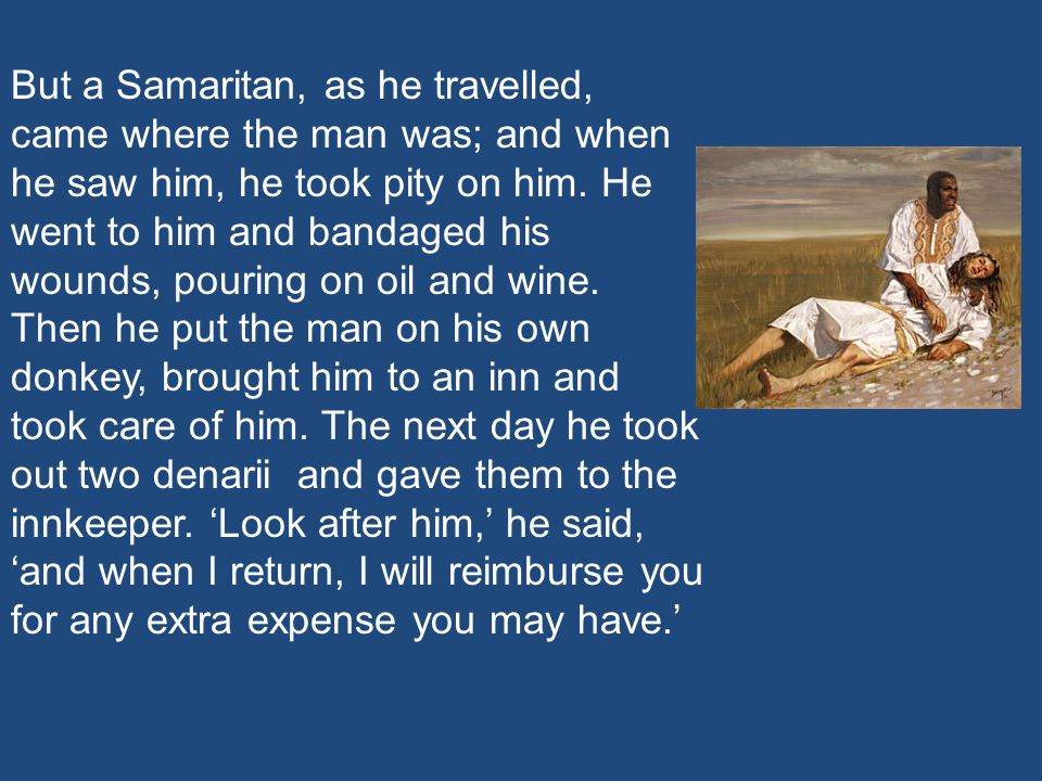 But a Samaritan, as he travelled, came where the man was; and when he saw him, he took pity on him. He went to him and bandaged his wounds, pouring on oil and wine.