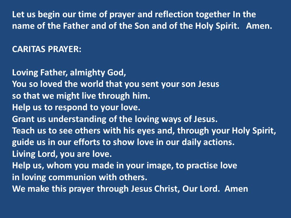 Let us begin our time of prayer and reflection together In the name of the Father and of the Son and of the Holy Spirit. Amen.