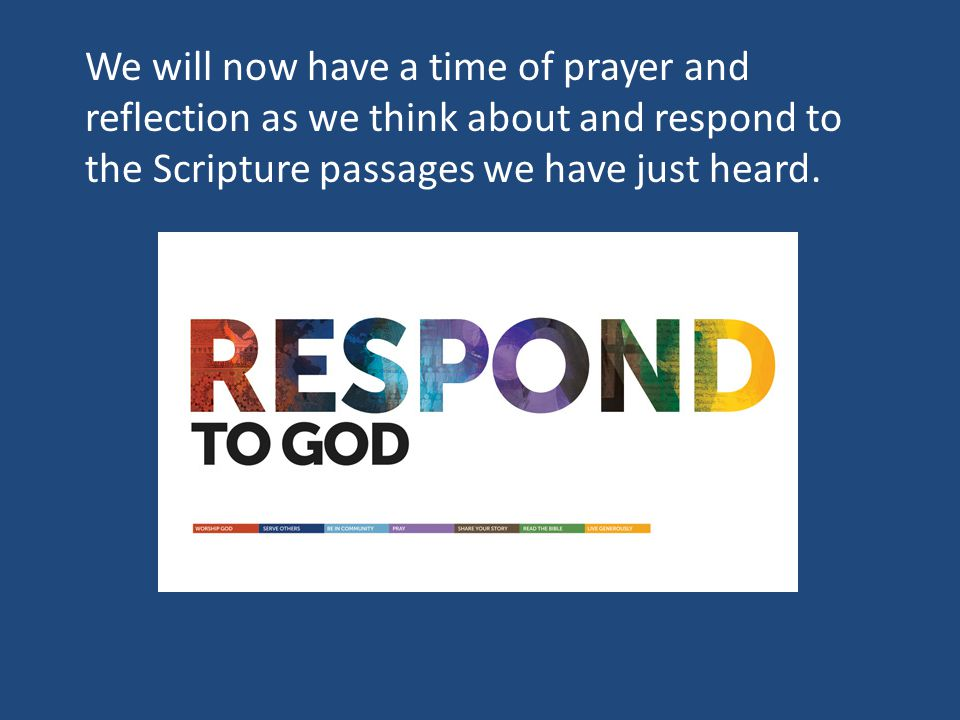 We will now have a time of prayer and reflection as we think about and respond to the Scripture passages we have just heard.