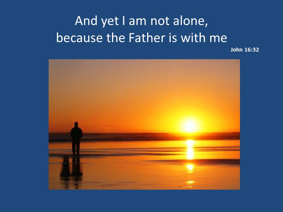 because the Father is with me