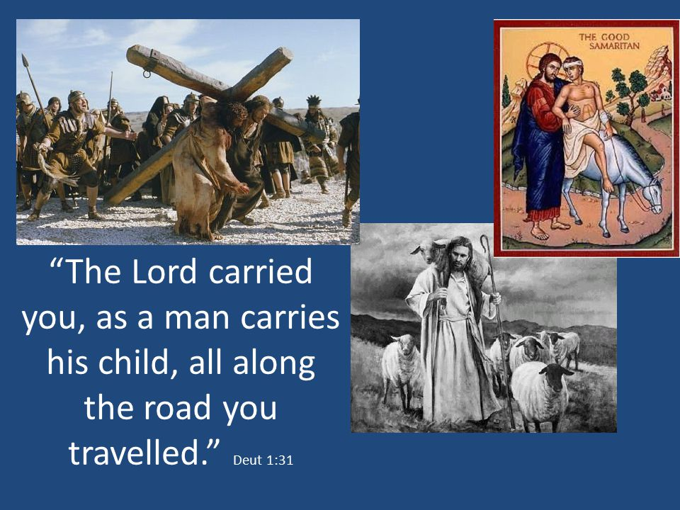 The Lord carried you, as a man carries his child, all along the road you travelled. Deut 1:31