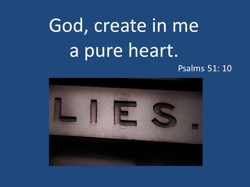 God, create in me a pure heart. Psalms 51: 10