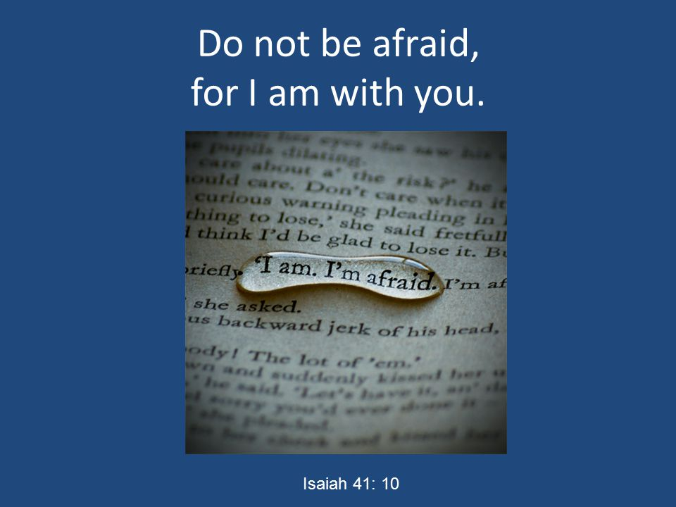 Do not be afraid, for I am with you. Isaiah 41: 10