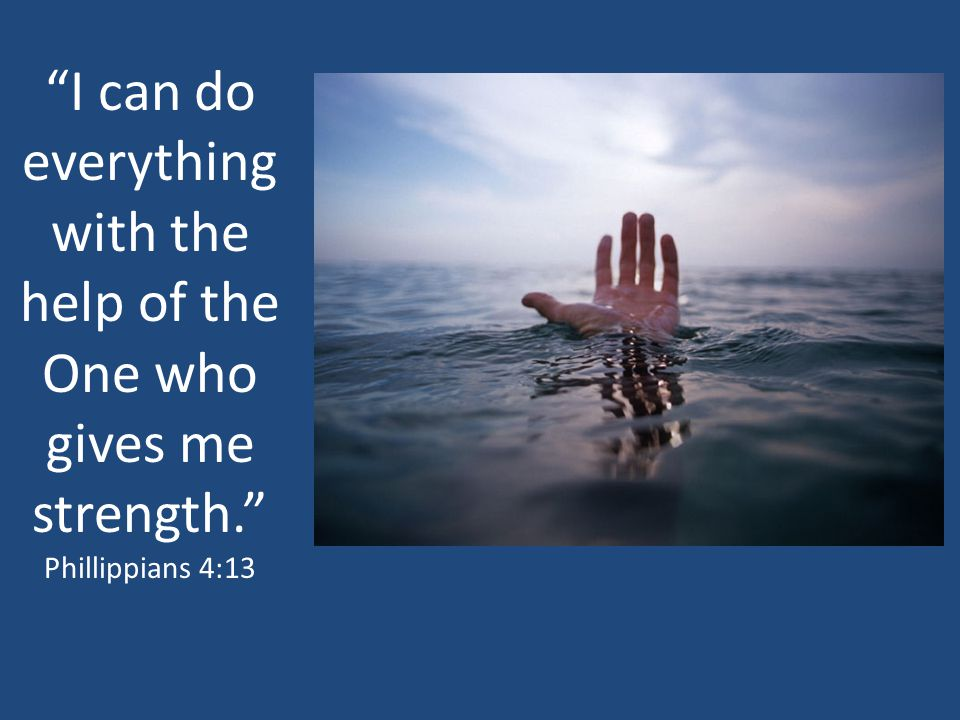 I can do everything with the help of the One who gives me strength.