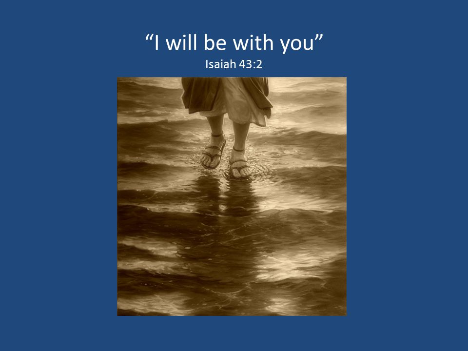 I will be with you Isaiah 43:2 47